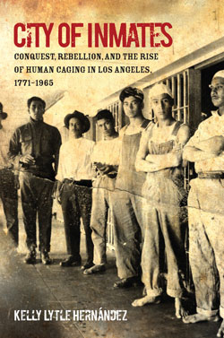 <em>City of Inmates: Conquest, Rebellion, and the Rise of Human Caging in Los Angeles 1771-1965</em>