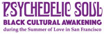 PSYCHEDELIC SOUL: BLACK CULTURAL AWAKENING DURING THE SUMMER OF LOVE | Encounter #1: Awakenings @ California Historical Society